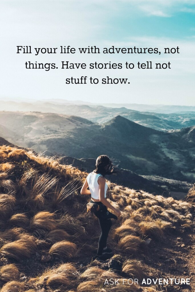 Fill your life with adventures, not things. Have stories to tell not stuff to show.