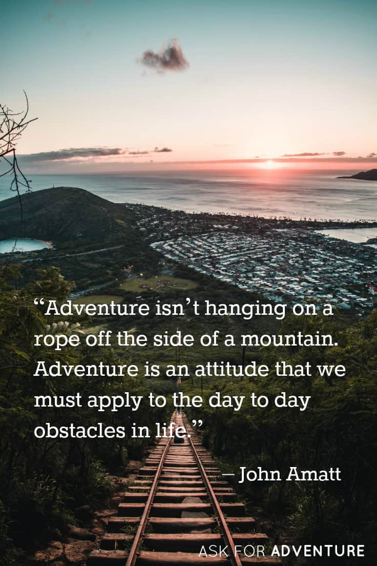 Adventure isn't having on a side of a rope off the side of a mountain. Adventure is an attitude that we must apply to the day to day obstacles in life. -John Amatt