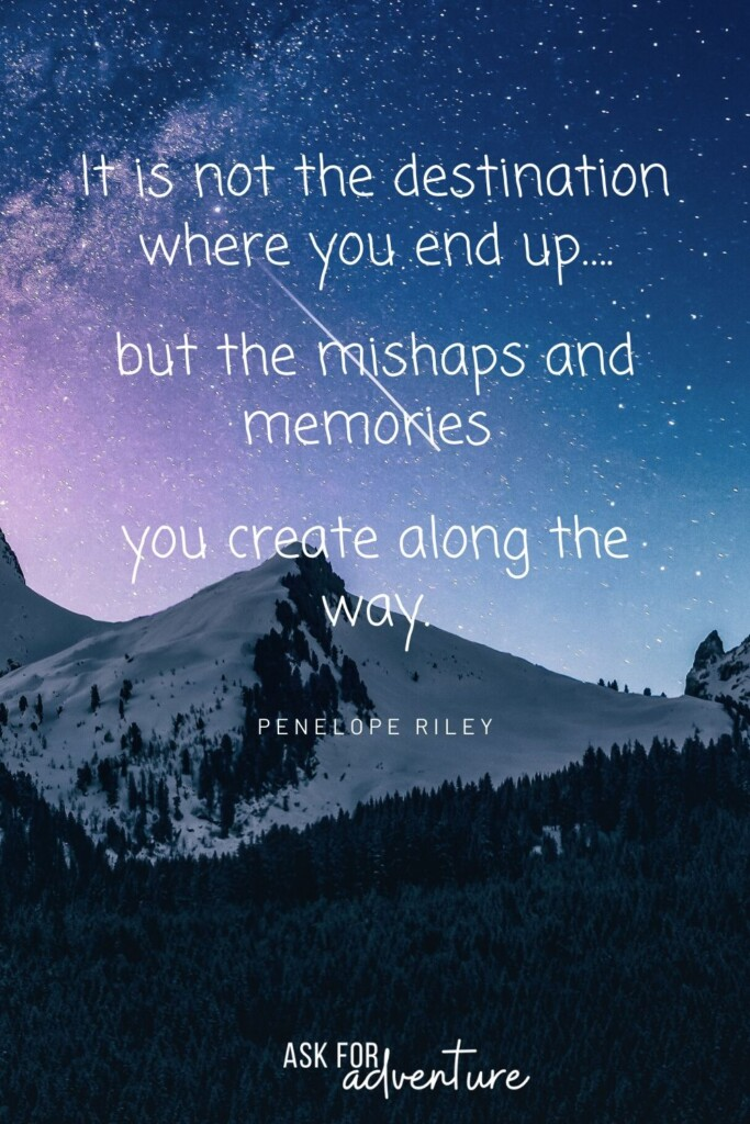adventure travel quotes by Penelope Riley 25 | It is not the destination where you end up.... but the mishaps and memories you create along the way