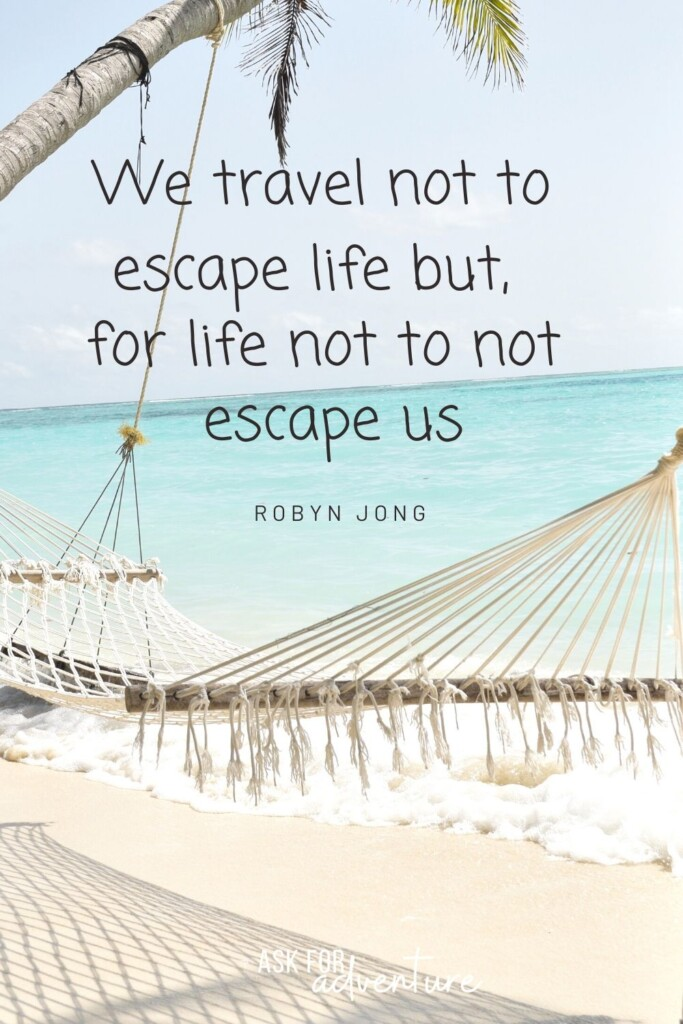 Robyn Jong Inspirational travel quote 28 | We travel not to escape life but, for life not to escape us.